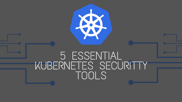 5 Must-Have Kubernetes Security Tools